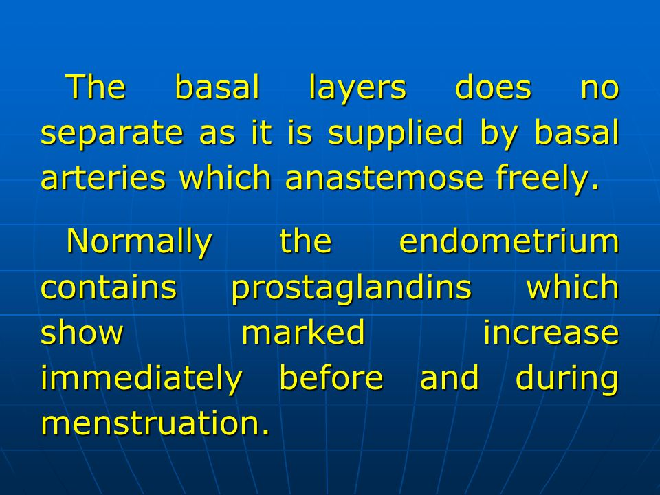 The basal layers does no separate as it is supplied by basal arteries which anastemose freely. Normally the endometrium contains prostaglandins which