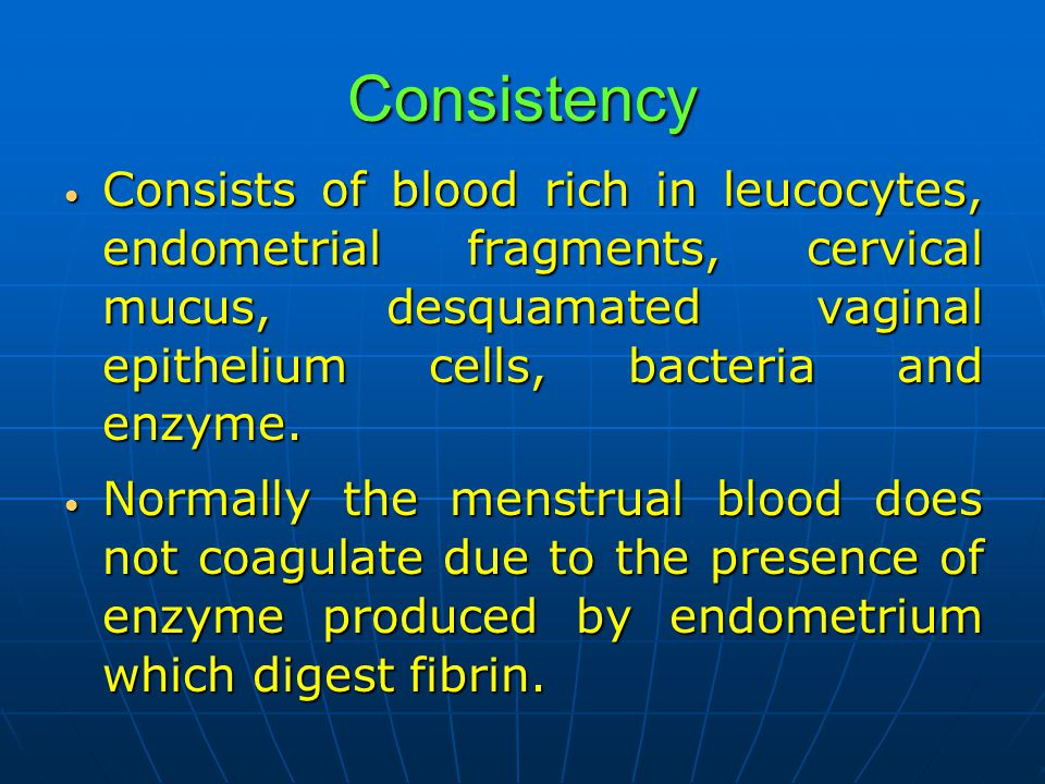 Consistency Consists of blood rich in leucocytes, endometrial fragments, cervical mucus, desquamated vaginal epithelium cells, bacteria and enzyme. Co