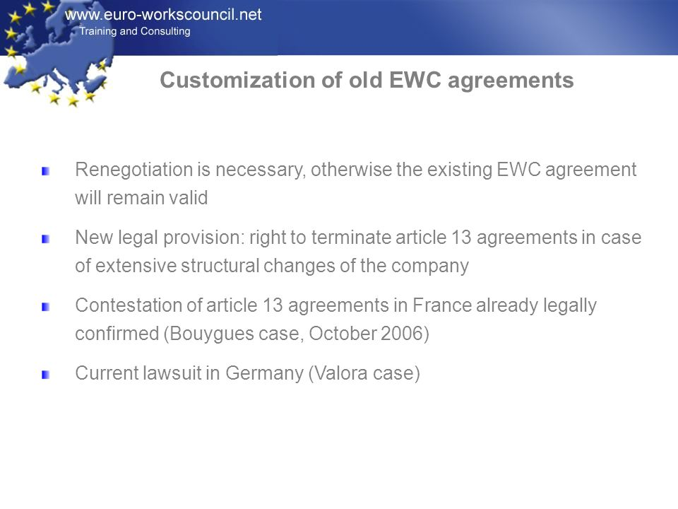 Renegotiation is necessary, otherwise the existing EWC agreement will remain valid New legal provision: right to terminate article 13 agreements in ca
