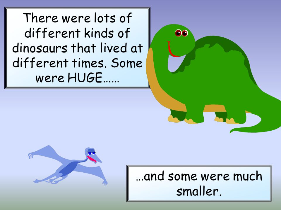 There were lots of different kinds of dinosaurs that lived at different times. Some were HUGE…… …and some were much smaller.
