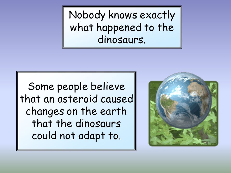 Nobody knows exactly what happened to the dinosaurs. Some people believe that an asteroid caused changes on the earth that the dinosaurs could not ada