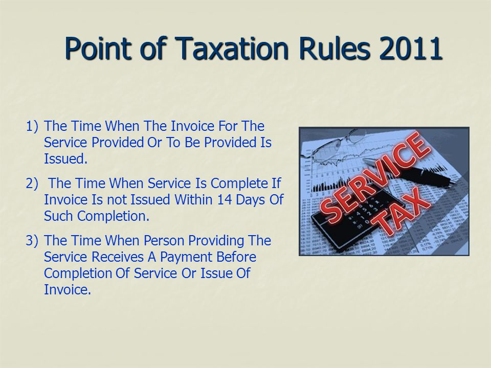 Point of Taxation Rules 2011 1)The Time When The Invoice For The Service Provided Or To Be Provided Is Issued. 2) The Time When Service Is Complete If