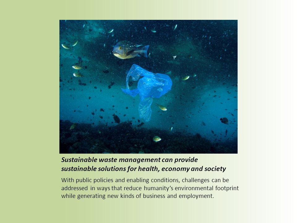 Sustainable waste management can provide sustainable solutions for health, economy and society With public policies and enabling conditions, challenges can be addressed in ways that reduce humanitys environmental footprint while generating new kinds of business and employment.