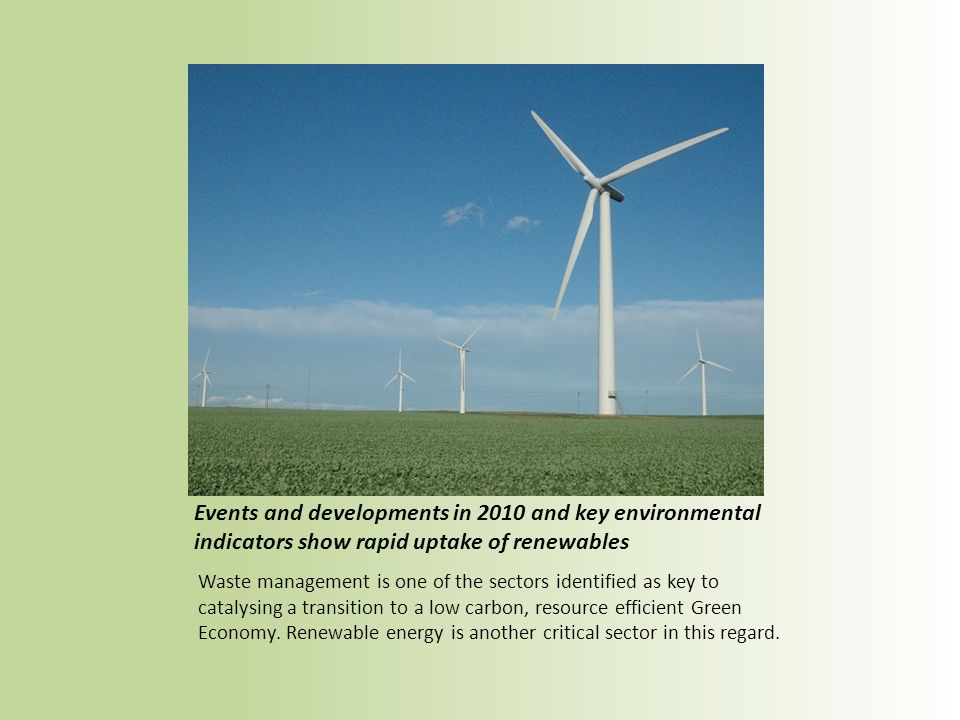 Events and developments in 2010 and key environmental indicators show rapid uptake of renewables Waste management is one of the sectors identified as key to catalysing a transition to a low carbon, resource efficient Green Economy.