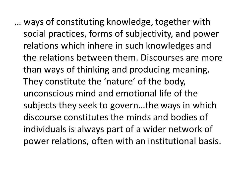 … ways of constituting knowledge, together with social practices, forms of subjectivity, and power relations which inhere in such knowledges and the r