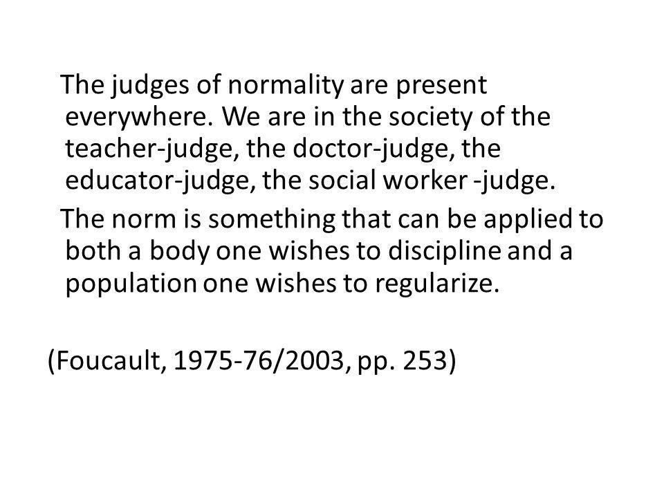 The judges of normality are present everywhere. We are in the society of the teacher-judge, the doctor-judge, the educator-judge, the social worker -j