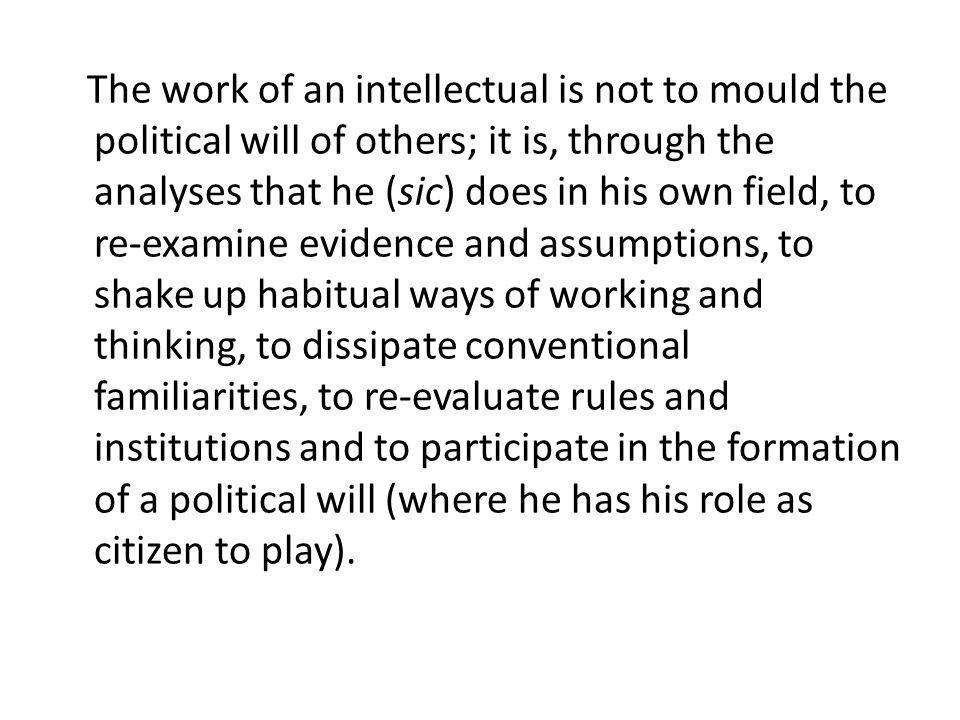 The work of an intellectual is not to mould the political will of others; it is, through the analyses that he (sic) does in his own field, to re-exami
