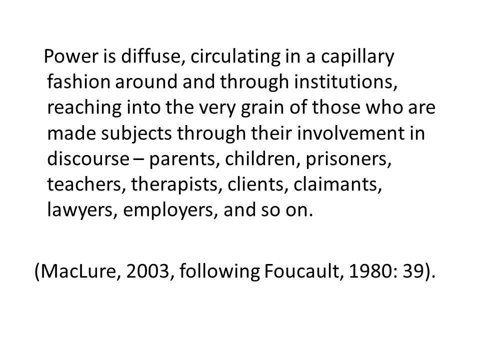 Power is diffuse, circulating in a capillary fashion around and through institutions, reaching into the very grain of those who are made subjects thro
