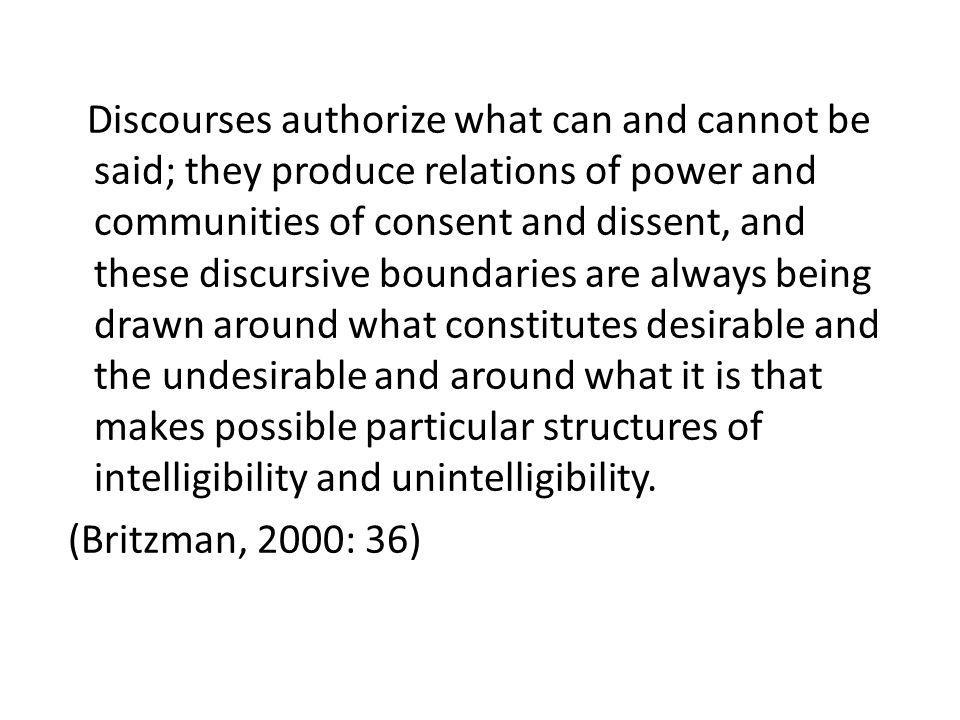 Discourses authorize what can and cannot be said; they produce relations of power and communities of consent and dissent, and these discursive boundar