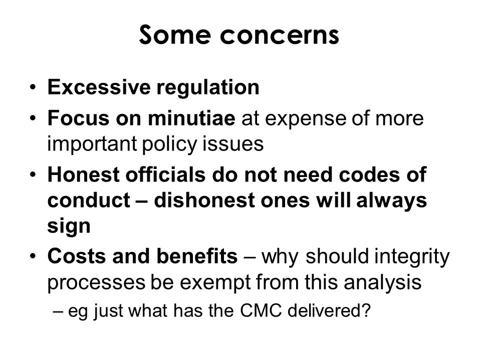 Some concerns Excessive regulation Focus on minutiae at expense of more important policy issues Honest officials do not need codes of conduct – dishon