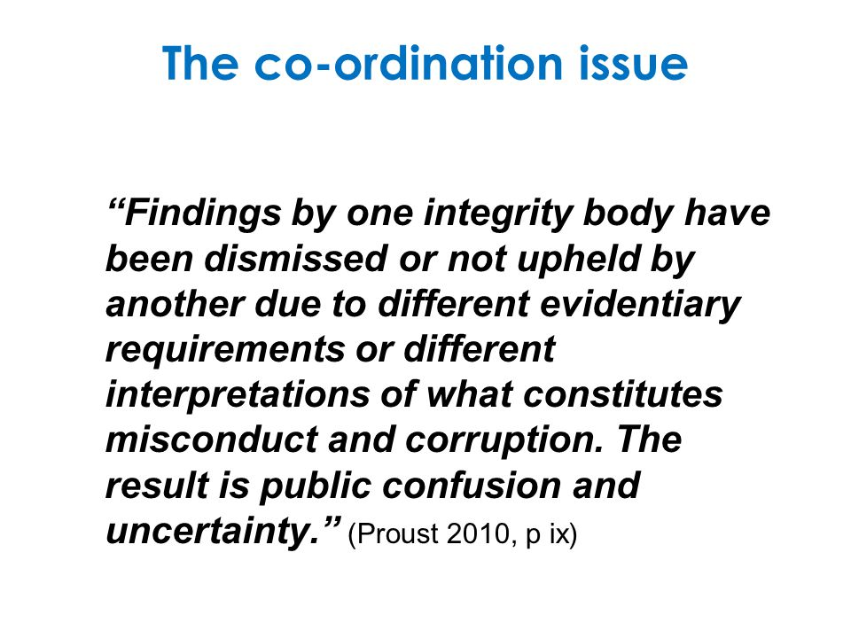 The co-ordination issue Findings by one integrity body have been dismissed or not upheld by another due to different evidentiary requirements or diffe
