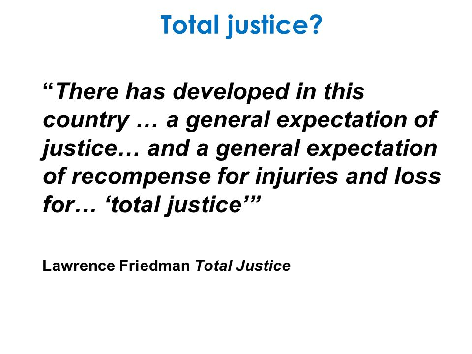 Total justice? There has developed in this country … a general expectation of justice… and a general expectation of recompense for injuries and loss f