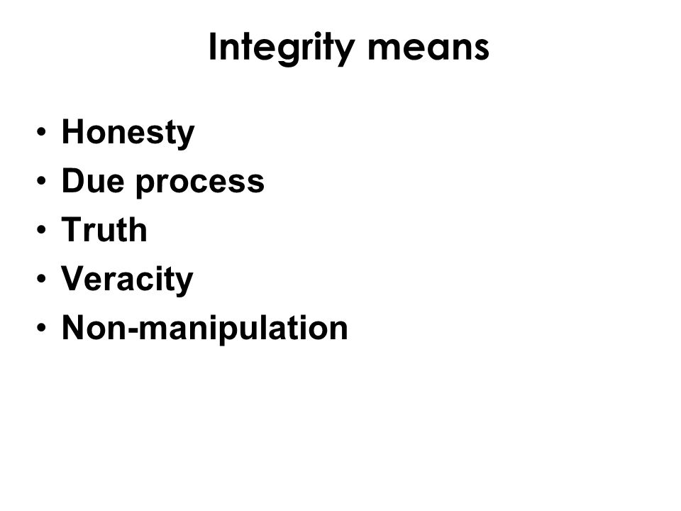 Integrity means Honesty Due process Truth Veracity Non-manipulation
