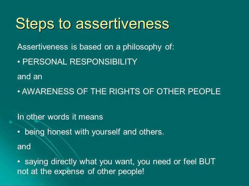 Steps to assertiveness Assertiveness is based on a philosophy of: PERSONAL RESPONSIBILITY and an AWARENESS OF THE RIGHTS OF OTHER PEOPLE In other words it means being honest with yourself and others.