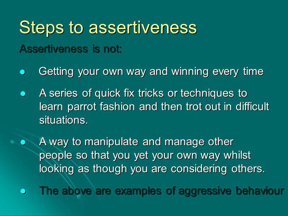 Steps to assertiveness Assertiveness is not: Getting your own way and winning every time Getting your own way and winning every time A series of quick fix tricks or techniques to learn parrot fashion and then trot out in difficult situations.