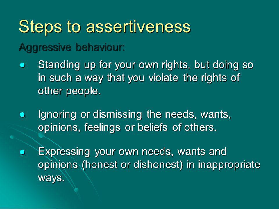 Steps to assertiveness Aggressive behaviour: Standing up for your own rights, but doing so in such a way that you violate the rights of other people.
