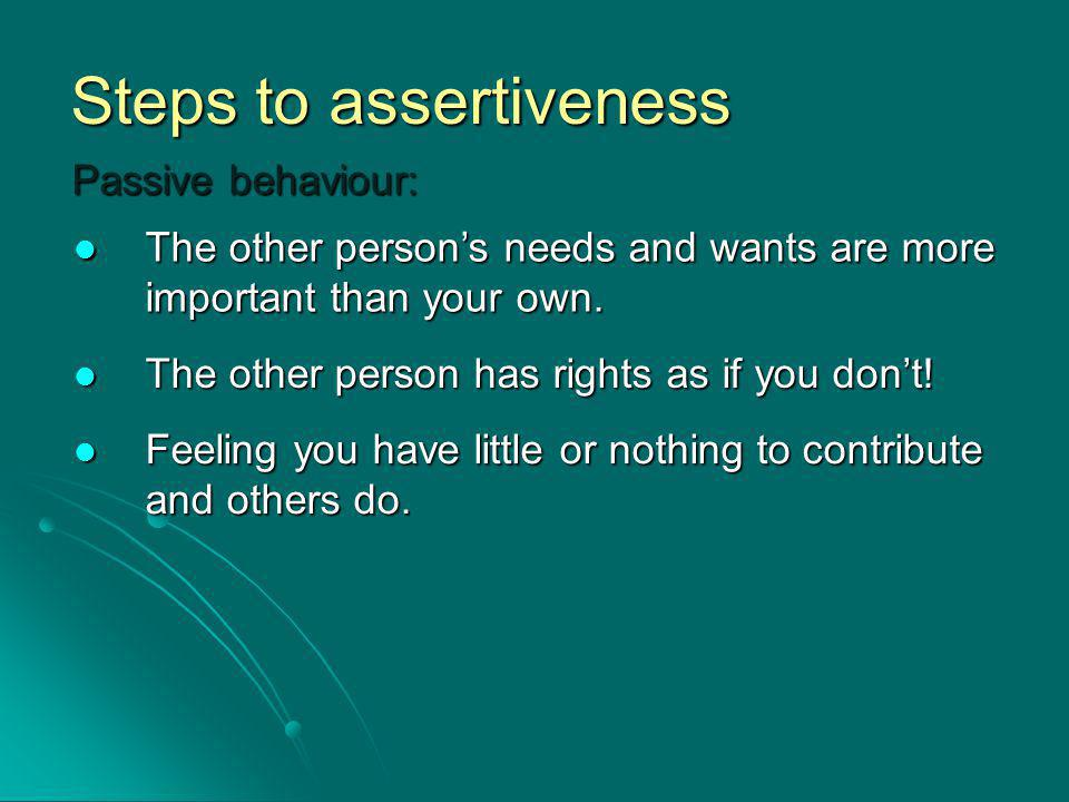 Steps to assertiveness Passive behaviour: The other persons needs and wants are more important than your own.