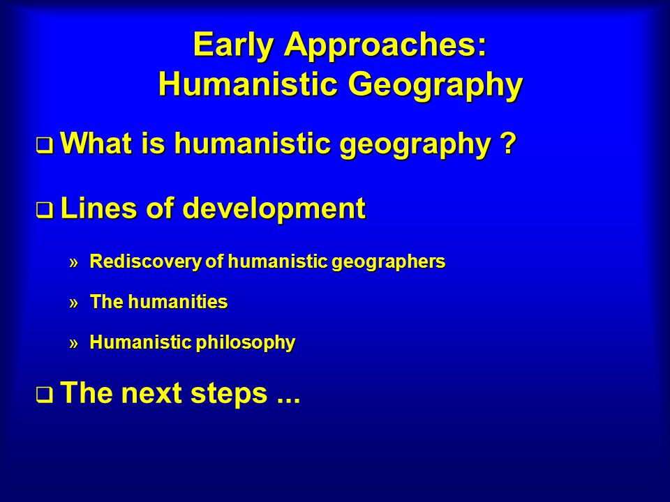 Early Approaches: Humanistic Geography What is humanistic geography ? What is humanistic geography ? Lines of development Lines of development »Redisc