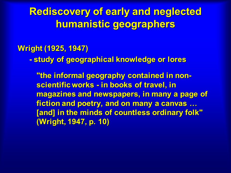 Rediscovery of early and neglected humanistic geographers Wright (1925, 1947) study of geographical knowledge or lores - study of geographical knowled