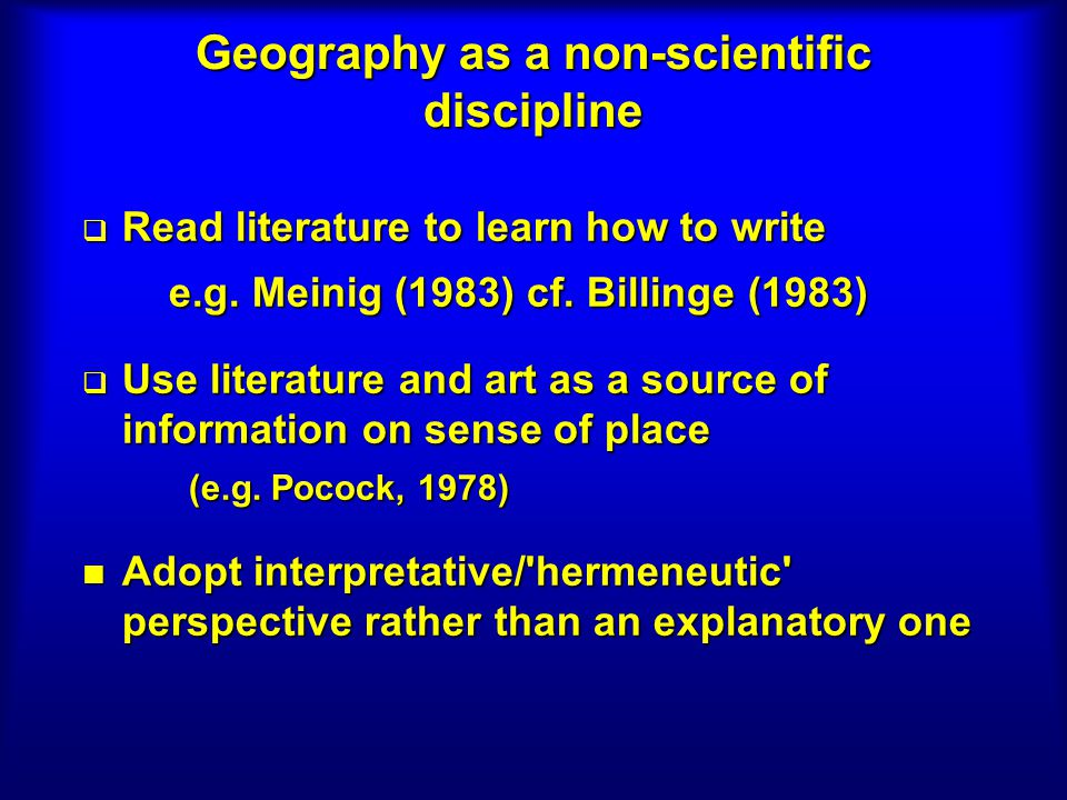 Geography as a non-scientific discipline Read literature to learn how to write Read literature to learn how to write e.g. Meinig (1983) cf. Billinge (