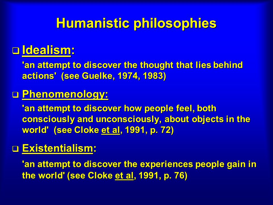 Humanistic philosophies Idealism: Idealism: an attempt to discover the thought that lies behind actions (see Guelke, 1974, 1983) Phenomenology: Phenomenology: an attempt to discover how people feel, both consciously and unconsciously, about objects in the world (see Cloke et al, 1991, p.