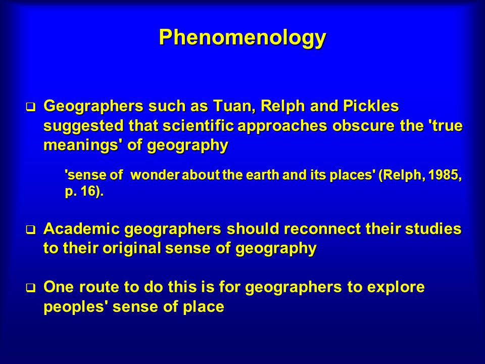 Phenomenology Geographers such as Tuan, Relph and Pickles suggested that scientific approaches obscure the true meanings of geography Geographers such as Tuan, Relph and Pickles suggested that scientific approaches obscure the true meanings of geography sense of wonder about the earth and its places (Relph, 1985, p.