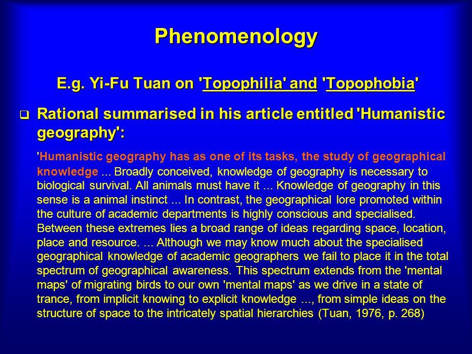 Phenomenology E.g. Yi-Fu Tuan on 'Topophilia' and 'Topophobia' Rational summarised in his article entitled 'Humanistic geography': Rational summarised