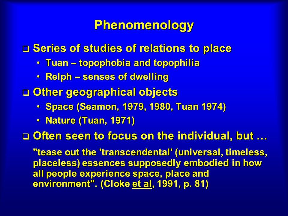 Phenomenology Series of studies of relations to place Series of studies of relations to place Tuan – topophobia and topophiliaTuan – topophobia and to