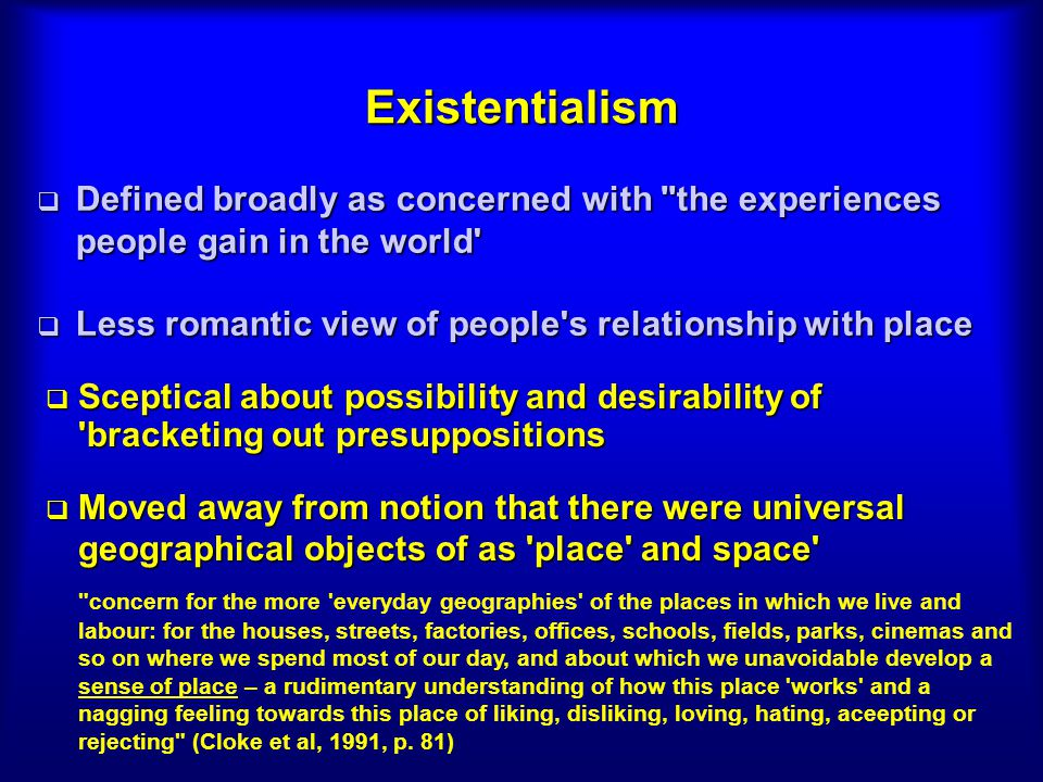 Existentialism Defined broadly as concerned with the experiences people gain in the world Defined broadly as concerned with the experiences people gain in the world Less romantic view of people s relationship with place Less romantic view of people s relationship with place Sceptical about possibility and desirability of bracketing out presuppositions Sceptical about possibility and desirability of bracketing out presuppositions Moved away from notion that there were universal geographical objects of as place and space Moved away from notion that there were universal geographical objects of as place and space concern for the more everyday geographies of the places in which we live and labour: for the houses, streets, factories, offices, schools, fields, parks, cinemas and so on where we spend most of our day, and about which we unavoidable develop a sense of place – a rudimentary understanding of how this place works and a nagging feeling towards this place of liking, disliking, loving, hating, aceepting or rejecting (Cloke et al, 1991, p.