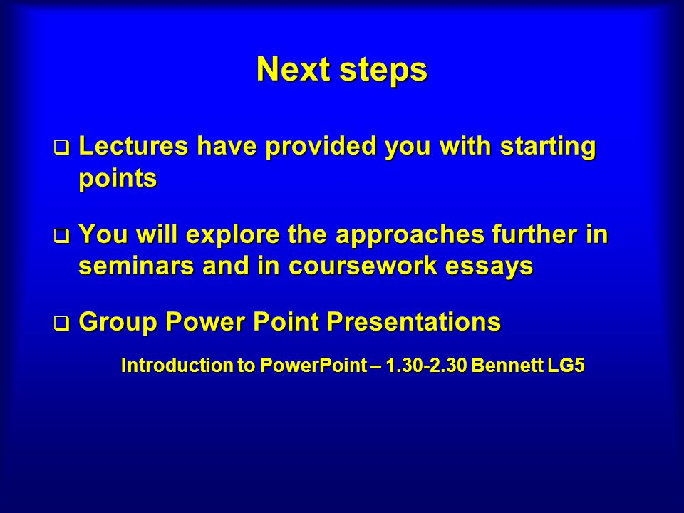 Next steps Lectures have provided you with starting points Lectures have provided you with starting points You will explore the approaches further in seminars and in coursework essays You will explore the approaches further in seminars and in coursework essays Group Power Point Presentations Group Power Point Presentations Introduction to PowerPoint – 1.30-2.30 Bennett LG5