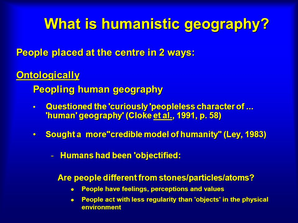 What is humanistic geography? People placed at the centre in 2 ways: Ontologically Peopling human geography Questioned the 'curiously 'peopleless char