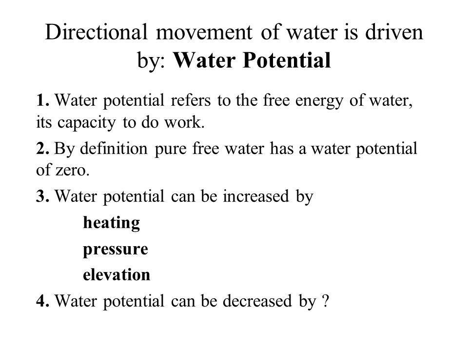 Directional movement of water is driven by: Water Potential 1. Water potential refers to the free energy of water, its capacity to do work. 2. By defi