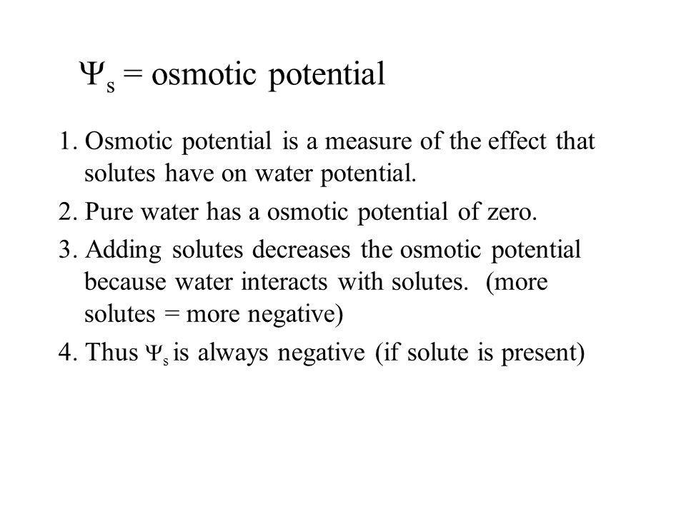 s = osmotic potential 1. Osmotic potential is a measure of the effect that solutes have on water potential. 2. Pure water has a osmotic potential of z