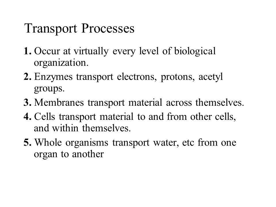 Transport Processes 1. Occur at virtually every level of biological organization. 2. Enzymes transport electrons, protons, acetyl groups. 3. Membranes