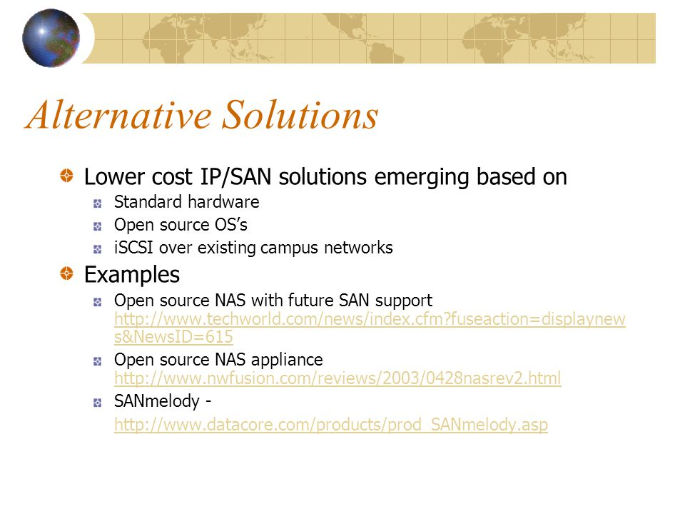 Alternative Solutions Lower cost IP/SAN solutions emerging based on Standard hardware Open source OSs iSCSI over existing campus networks Examples Open source NAS with future SAN support http://www.techworld.com/news/index.cfm fuseaction=displaynew s&NewsID=615 http://www.techworld.com/news/index.cfm fuseaction=displaynew s&NewsID=615 Open source NAS appliance http://www.nwfusion.com/reviews/2003/0428nasrev2.html http://www.nwfusion.com/reviews/2003/0428nasrev2.html SANmelody - http://www.datacore.com/products/prod_SANmelody.asp http://www.datacore.com/products/prod_SANmelody.asp