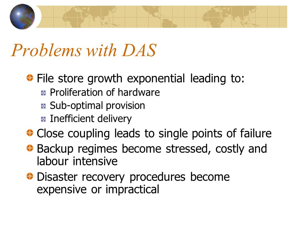 Problems with DAS File store growth exponential leading to: Proliferation of hardware Sub-optimal provision Inefficient delivery Close coupling leads to single points of failure Backup regimes become stressed, costly and labour intensive Disaster recovery procedures become expensive or impractical