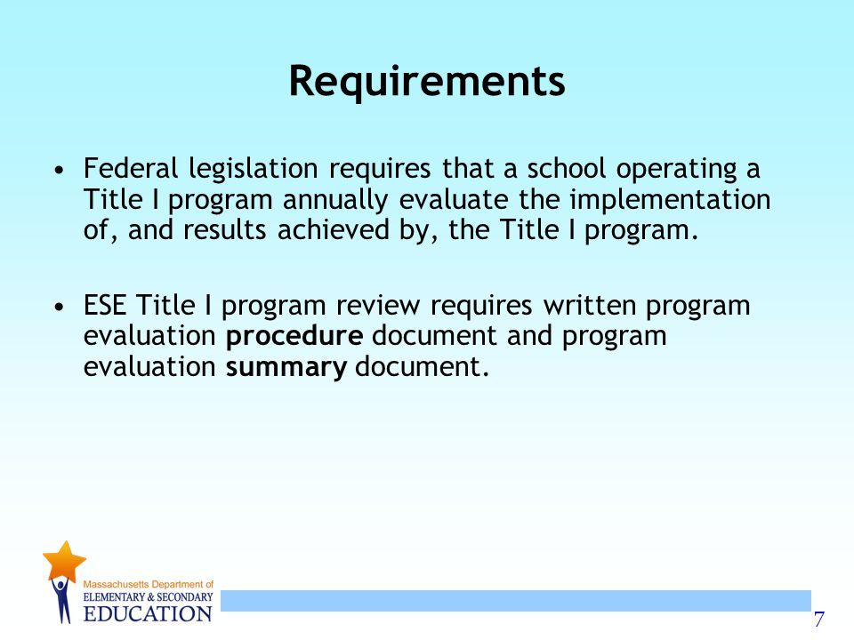 7 Requirements Federal legislation requires that a school operating a Title I program annually evaluate the implementation of, and results achieved by, the Title I program.