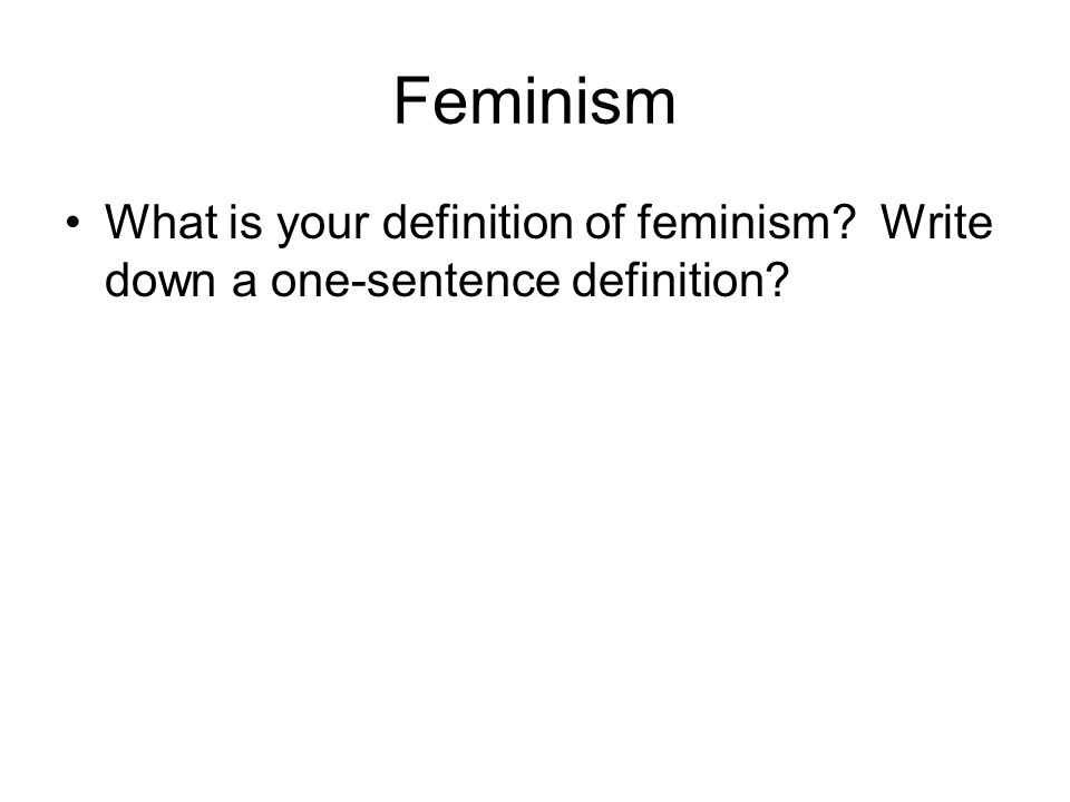 Feminism What is your definition of feminism? Write down a one-sentence definition?