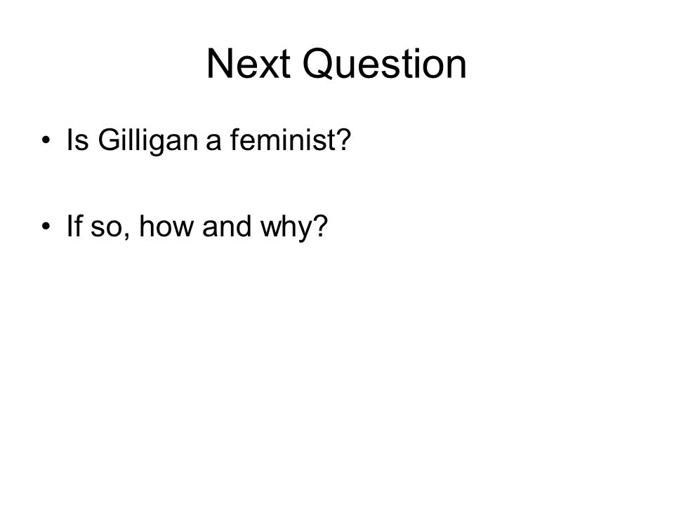 Next Question Is Gilligan a feminist? If so, how and why?