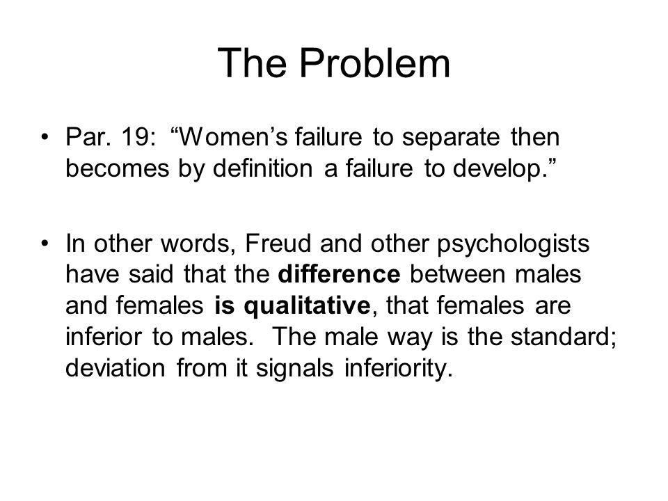 The Problem Par. 19: Womens failure to separate then becomes by definition a failure to develop. In other words, Freud and other psychologists have sa