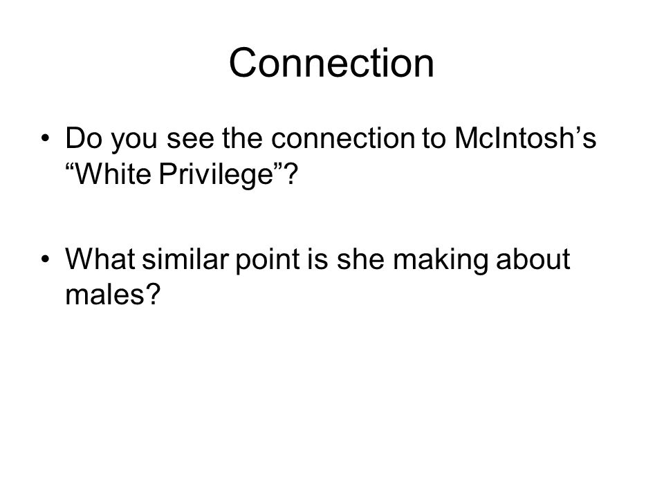 Connection Do you see the connection to McIntoshs White Privilege? What similar point is she making about males?