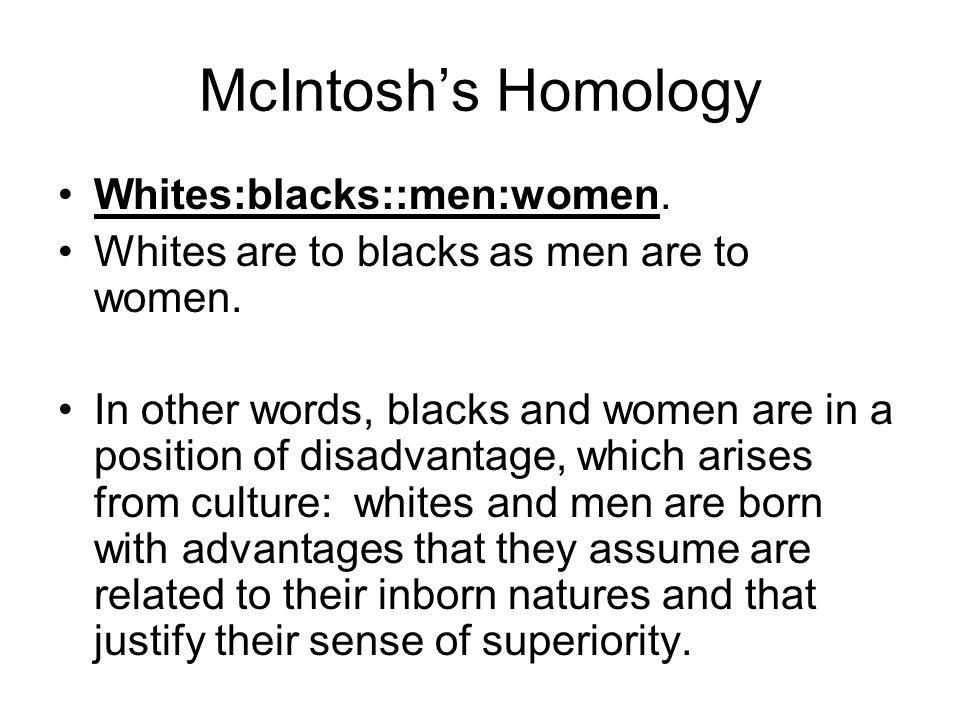 McIntoshs Homology Whites:blacks::men:women. Whites are to blacks as men are to women. In other words, blacks and women are in a position of disadvant