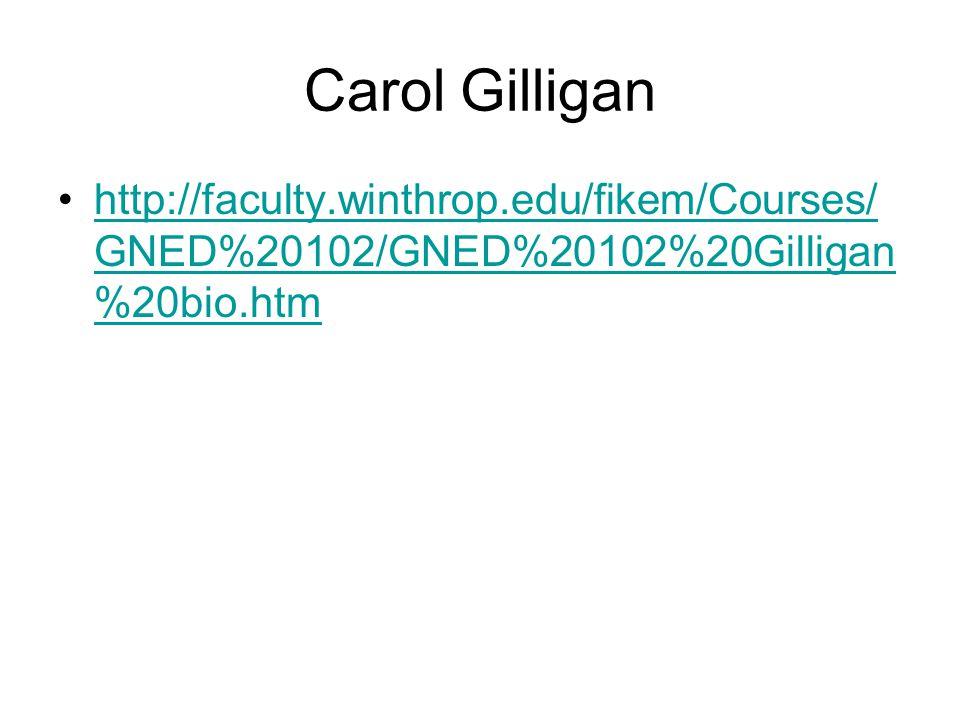 Carol Gilligan http://faculty.winthrop.edu/fikem/Courses/ GNED%20102/GNED%20102%20Gilligan %20bio.htmhttp://faculty.winthrop.edu/fikem/Courses/ GNED%2