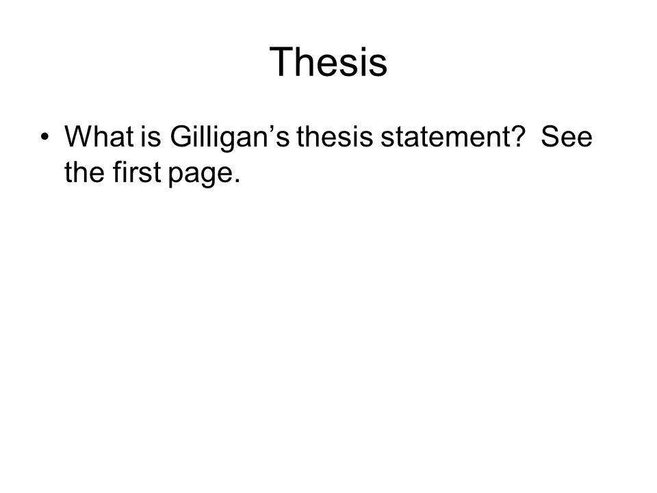 Thesis What is Gilligans thesis statement? See the first page.