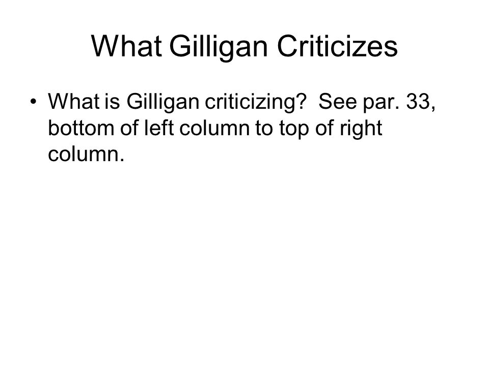 What Gilligan Criticizes What is Gilligan criticizing? See par. 33, bottom of left column to top of right column.