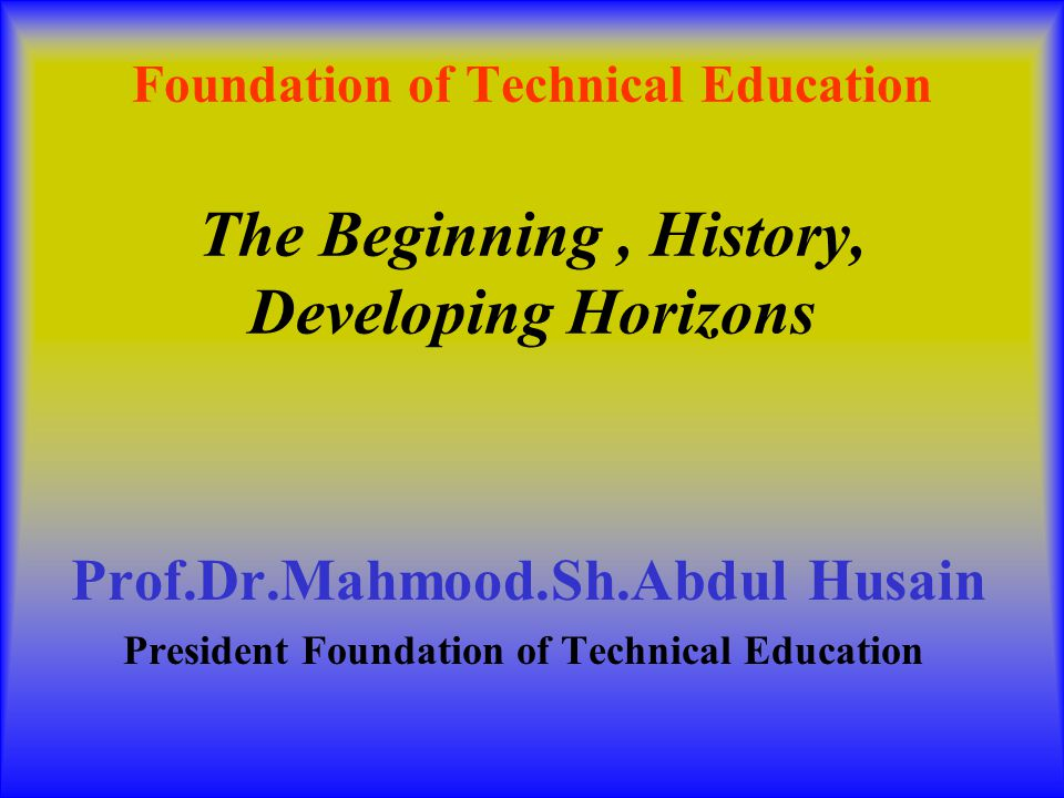 Foundation of Technical Education The Beginning, History, Developing Horizons Prof.Dr.Mahmood.Sh.Abdul Husain President Foundation of Technical Education