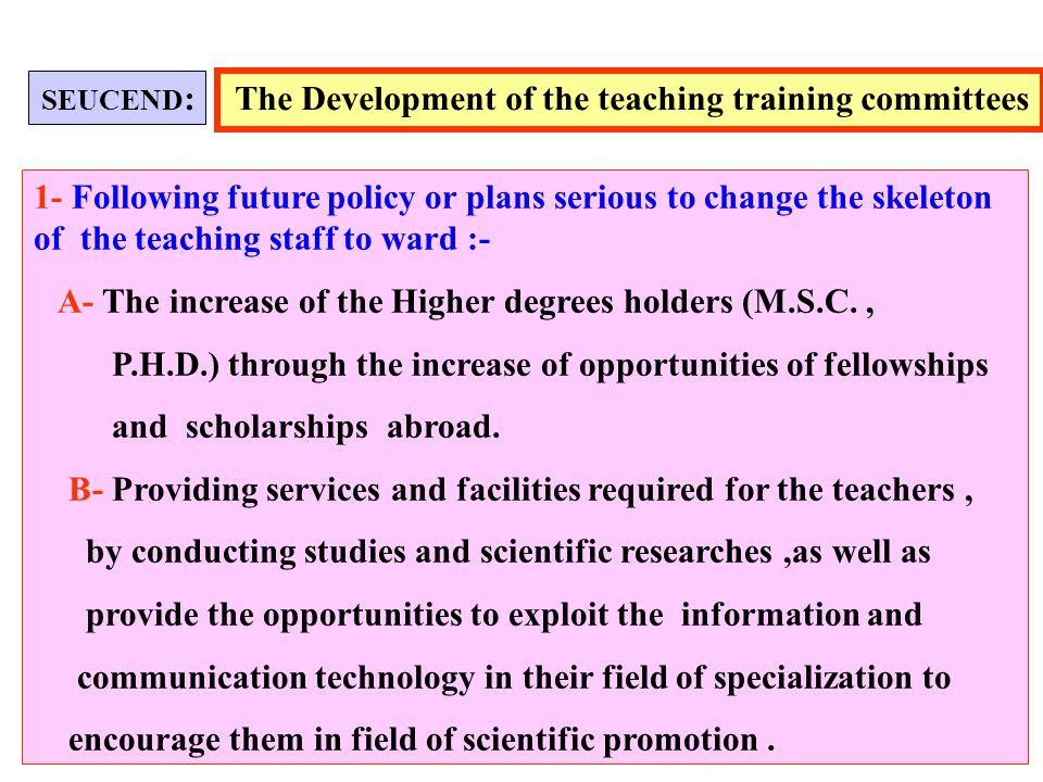 The Development of the teaching training committees 1- Following future policy or plans serious to change the skeleton of the teaching staff to ward :- A- The increase of the Higher degrees holders (M.S.C., P.H.D.) through the increase of opportunities of fellowships and scholarships abroad.