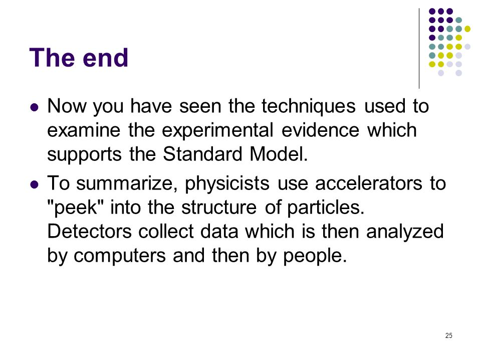 25 The end Now you have seen the techniques used to examine the experimental evidence which supports the Standard Model.