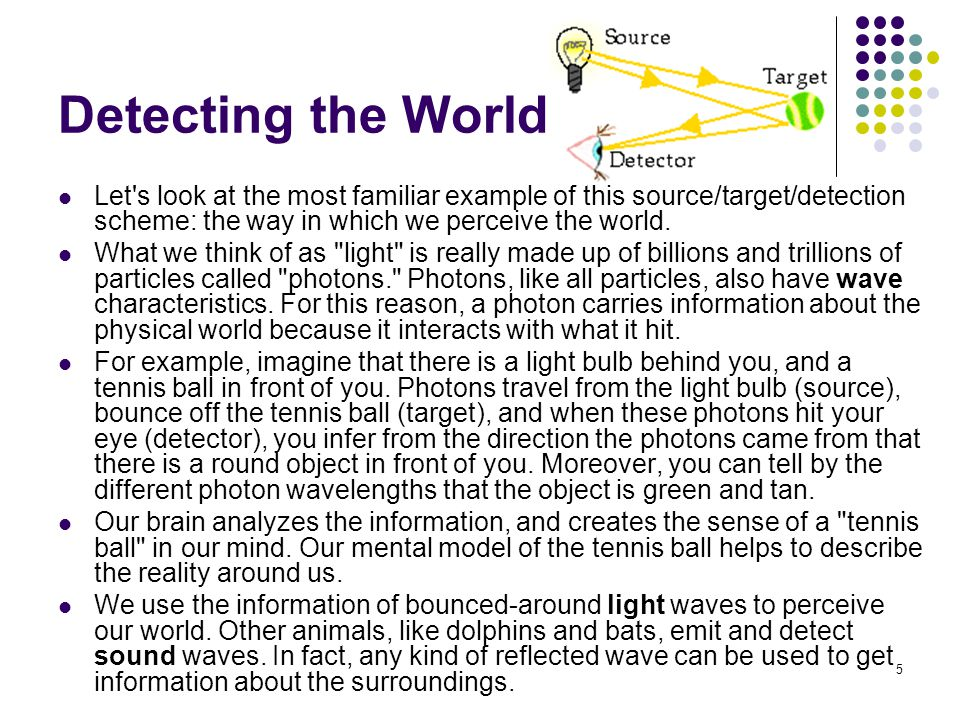 5 Detecting the World Let s look at the most familiar example of this source/target/detection scheme: the way in which we perceive the world.