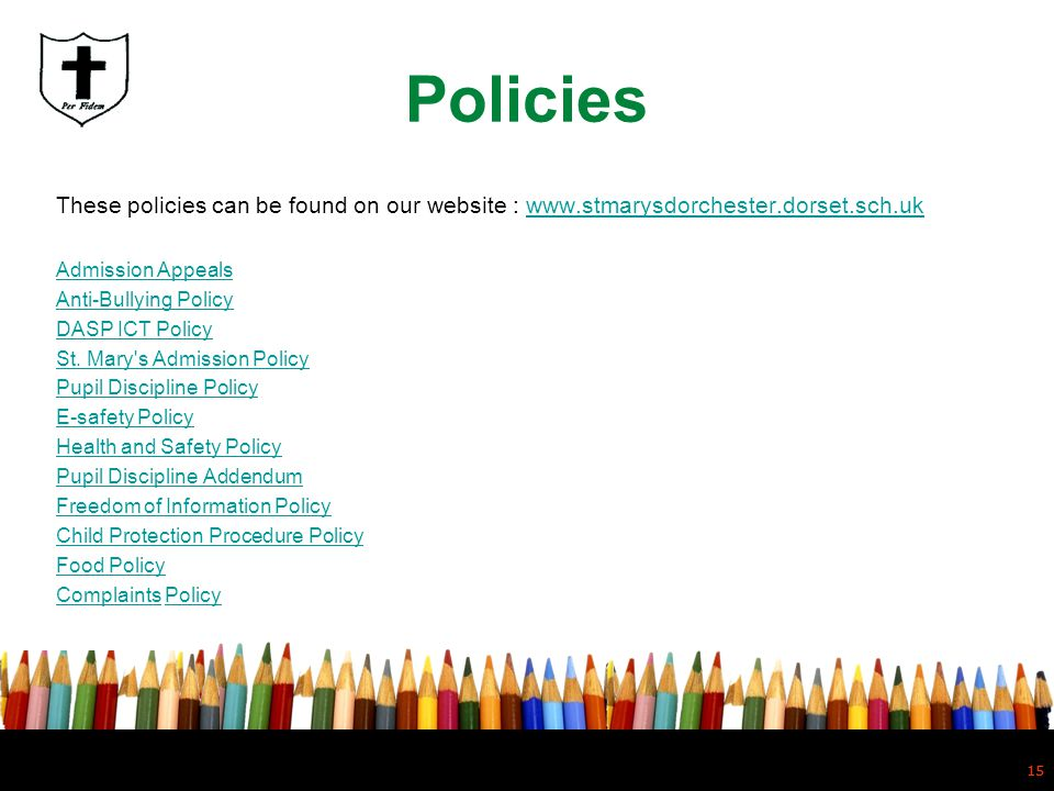 15 Policies These policies can be found on our website : www.stmarysdorchester.dorset.sch.ukwww.stmarysdorchester.dorset.sch.uk Admission Appeals Anti